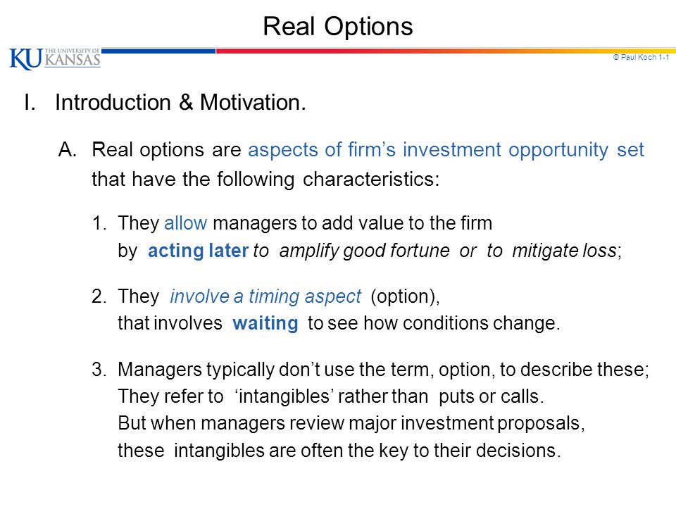 © Paul Koch 1-1 Real Options I. Introduction & Motivation. A.Real options are aspects of firm's investment opportunity set that have the following cha