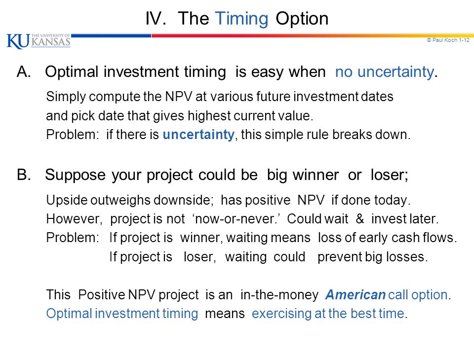 © Paul Koch 1-12 IV. The Timing Option A. Optimal investment timing is easy when no uncertainty. Simply compute the NPV at various future investment d