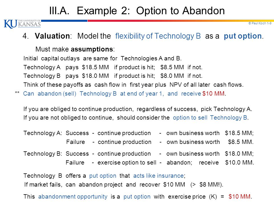© Paul Koch 1-9 III.A. Example 2: Option to Abandon 4. Valuation: Model the flexibility of Technology B as a put option. Must make assumptions: Initia
