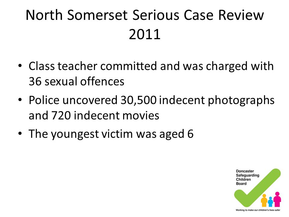 North Somerset Serious Case Review 2011 Class teacher committed and was charged with 36 sexual offences Police uncovered 30,500 indecent photographs a