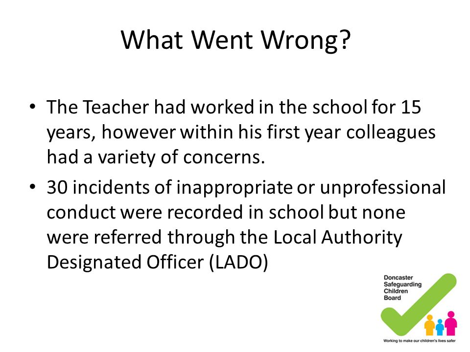What Went Wrong? The Teacher had worked in the school for 15 years, however within his first year colleagues had a variety of concerns. 30 incidents o