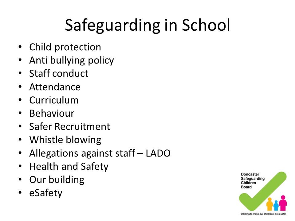 Safeguarding in School Child protection Anti bullying policy Staff conduct Attendance Curriculum Behaviour Safer Recruitment Whistle blowing Allegatio