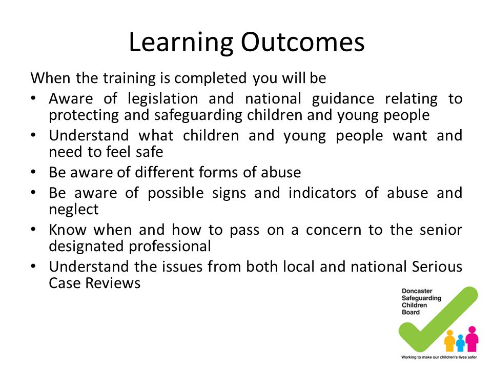 Allowing Children to Talk Helpful ideas Take what you are being told seriously Listen carefully – do not interrupt Acknowledge what you have been told Remain calm Reassure – tell them they have done the right thing Tell them you will have to pass the information on and who you will be telling and why Pass to the Designated Person on the referral form What to avoid Do not investigate Do not look shocked or distasteful Do not probe Do not speculate Do not pass an opinion about the alleged perpetrator Do not make comments Do not promise to keep a secret Do not display disbelief Never delay getting help