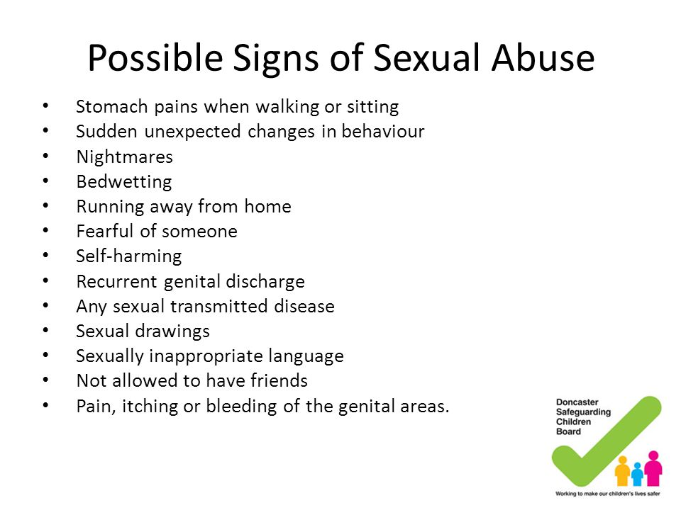Possible Signs of Sexual Abuse Stomach pains when walking or sitting Sudden unexpected changes in behaviour Nightmares Bedwetting Running away from ho