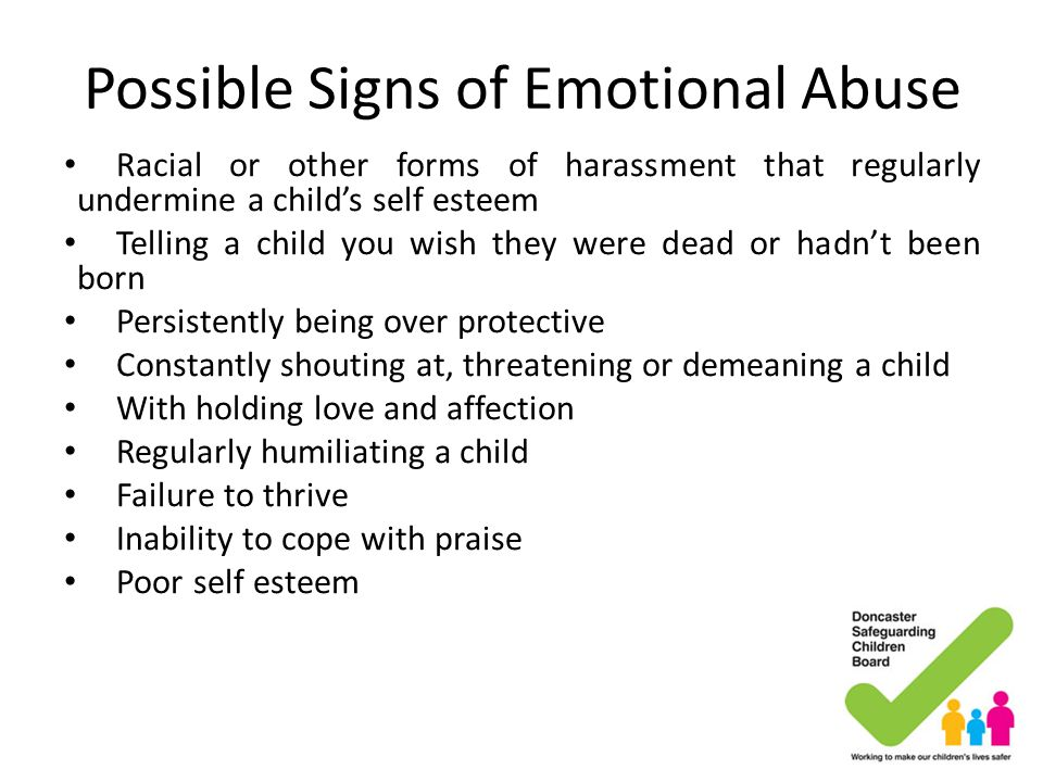 Possible Signs of Emotional Abuse Racial or other forms of harassment that regularly undermine a child's self esteem Telling a child you wish they wer