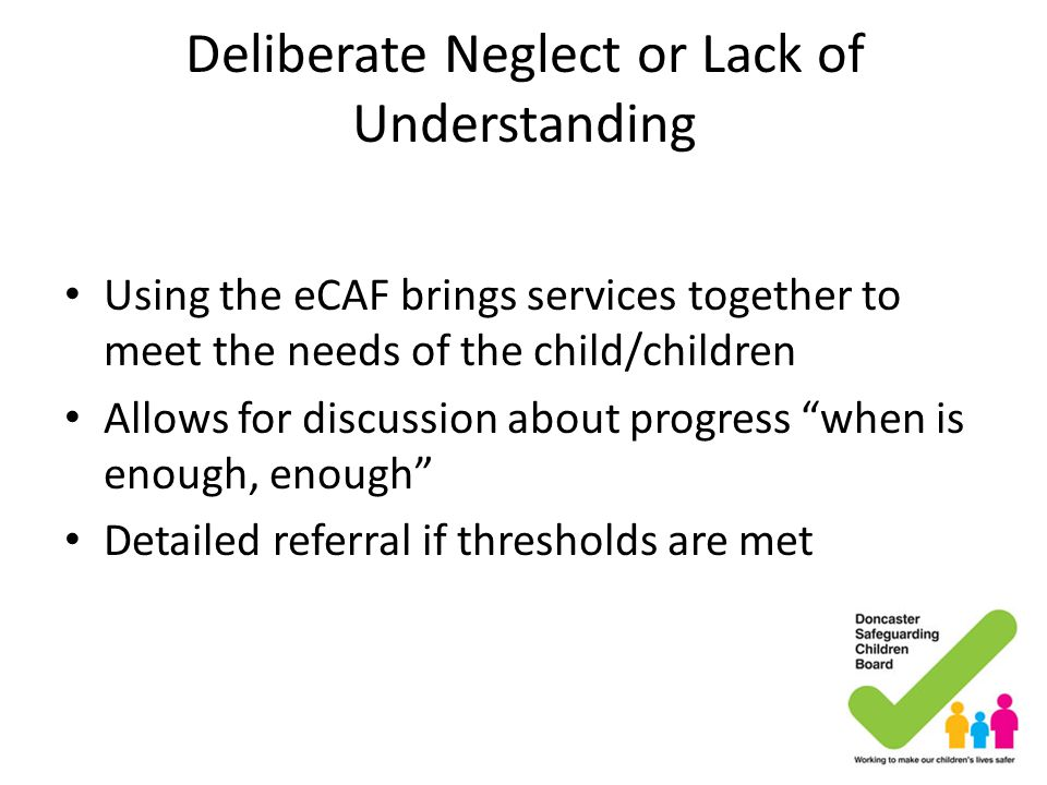 Deliberate Neglect or Lack of Understanding Using the eCAF brings services together to meet the needs of the child/children Allows for discussion abou