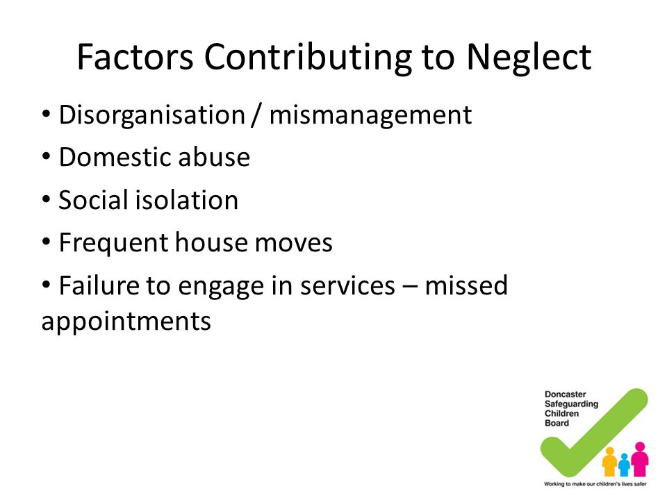 Factors Contributing to Neglect Disorganisation / mismanagement Domestic abuse Social isolation Frequent house moves Failure to engage in services – m