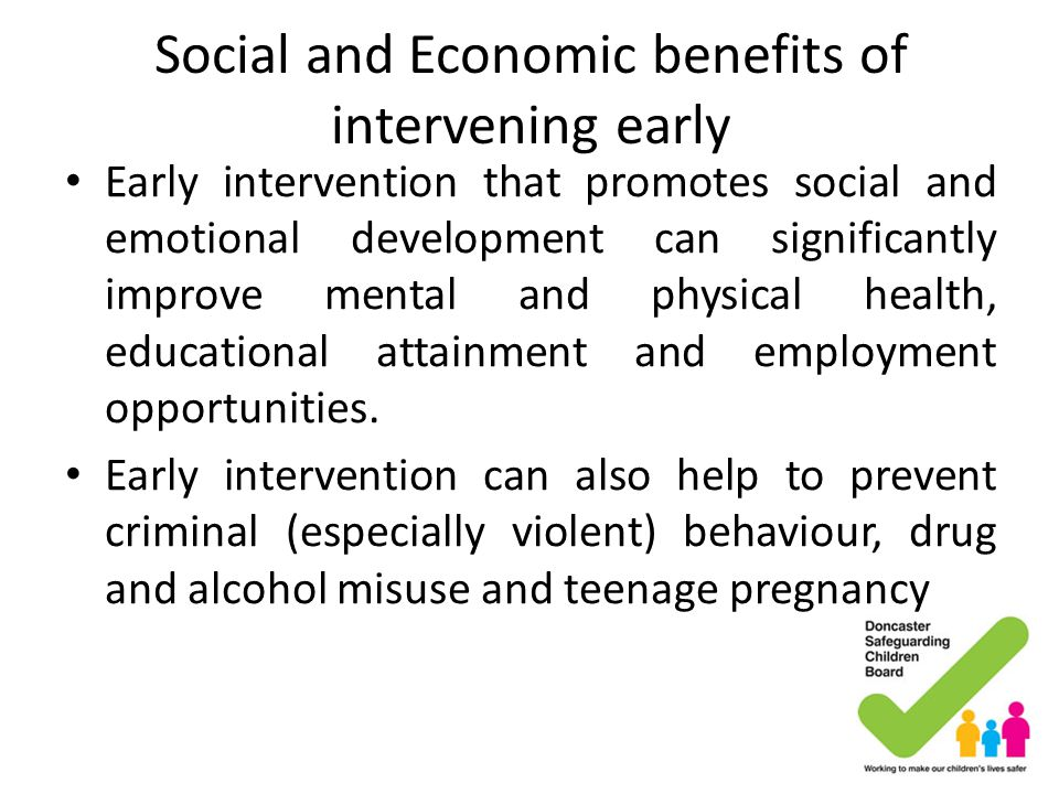 Social and Economic benefits of intervening early Early intervention that promotes social and emotional development can significantly improve mental a