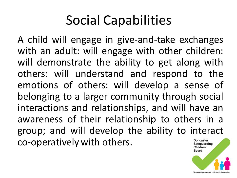 Social Capabilities A child will engage in give-and-take exchanges with an adult: will engage with other children: will demonstrate the ability to get
