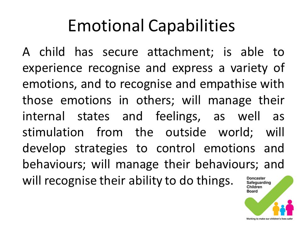 Emotional Capabilities A child has secure attachment; is able to experience recognise and express a variety of emotions, and to recognise and empathis