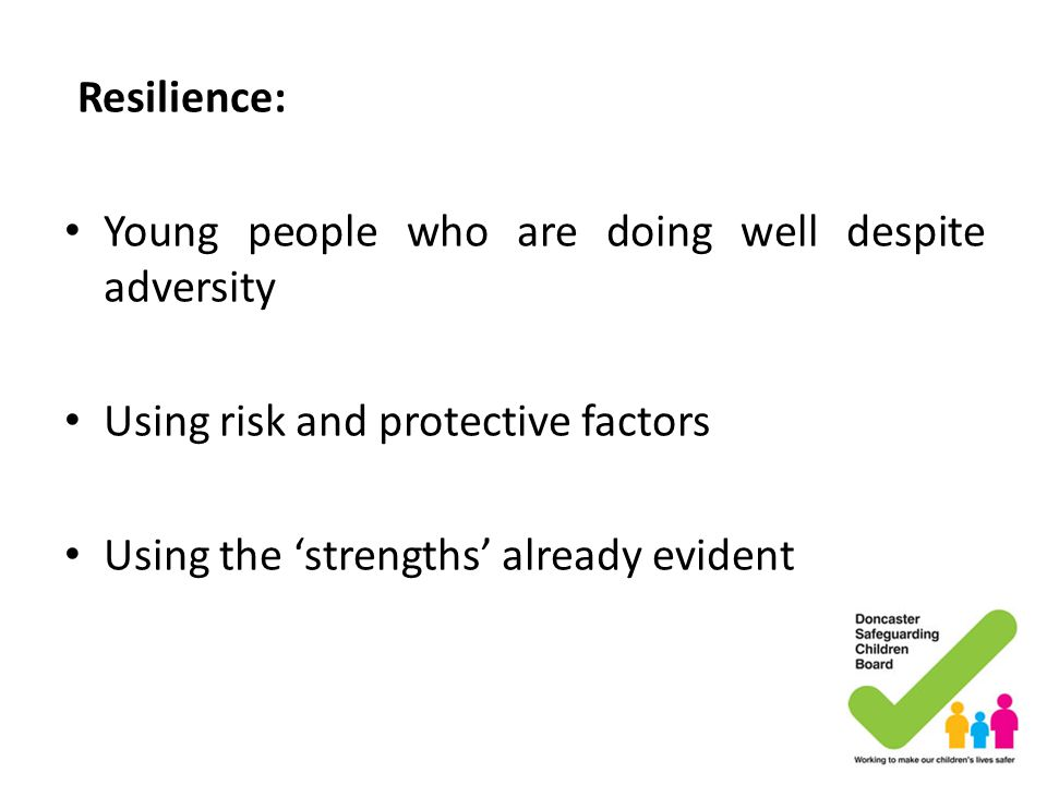 Resilience: Young people who are doing well despite adversity Using risk and protective factors Using the 'strengths' already evident