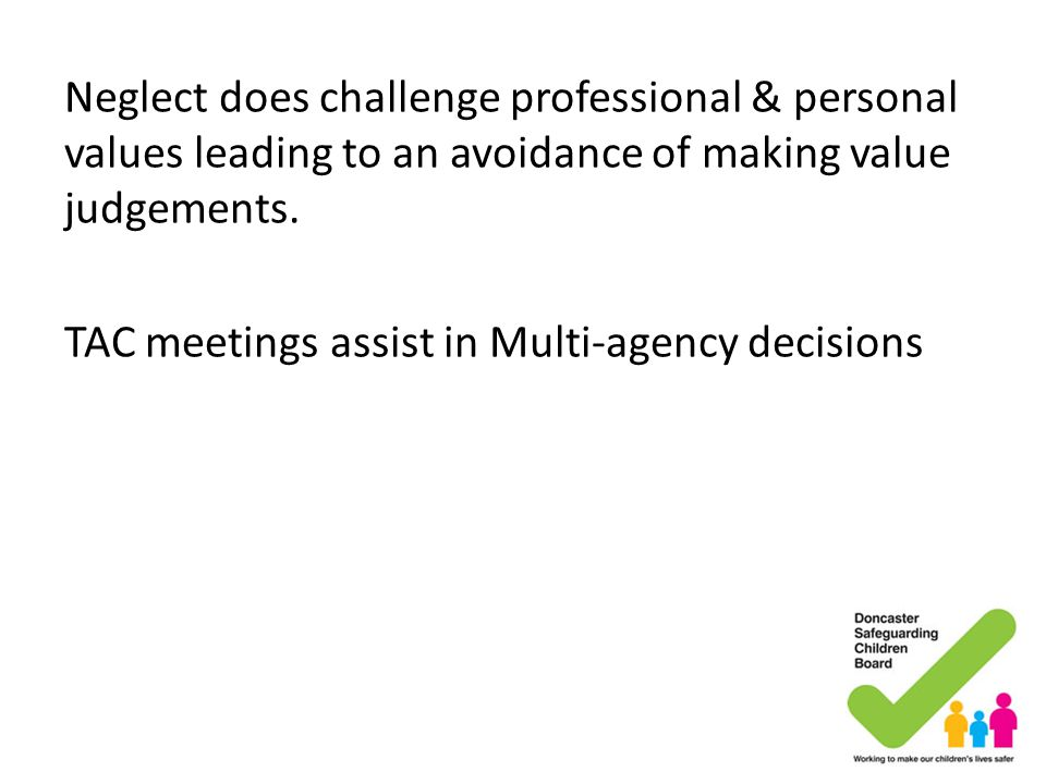Neglect does challenge professional & personal values leading to an avoidance of making value judgements. TAC meetings assist in Multi-agency decision