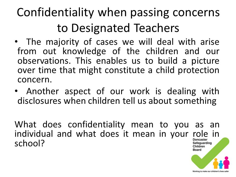 Confidentiality when passing concerns to Designated Teachers The majority of cases we will deal with arise from out knowledge of the children and our