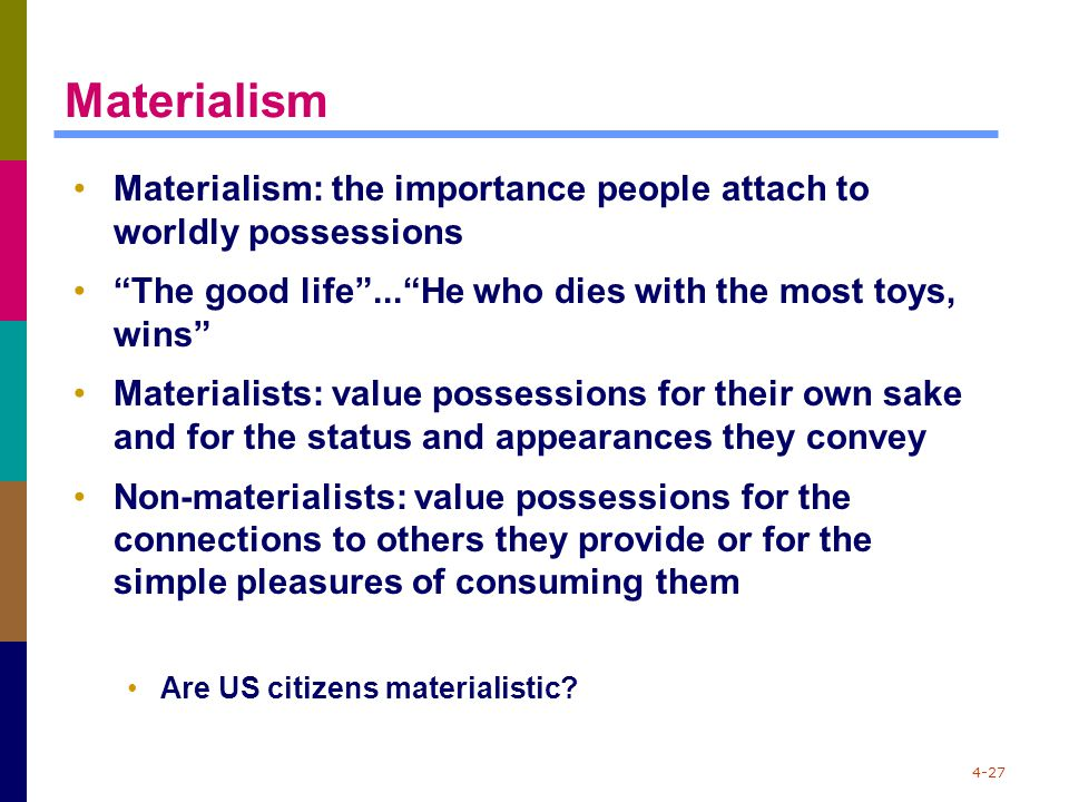 "4-27 Materialism Materialism: the importance people attach to worldly possessions ""The good life""...""He who dies with the most toys, wins"" Materialist"