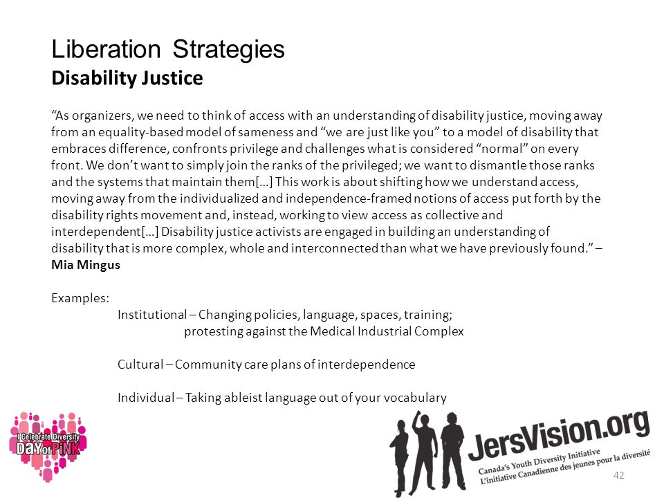 Liberation Strategies Disability Justice As organizers, we need to think of access with an understanding of disability justice, moving away from an equality-based model of sameness and we are just like you to a model of disability that embraces difference, confronts privilege and challenges what is considered normal on every front.
