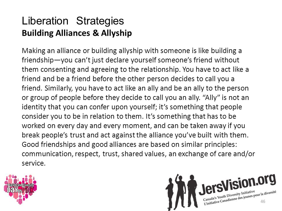 Liberation Strategies Building Alliances & Allyship Making an alliance or building allyship with someone is like building a friendship—you can't just declare yourself someone's friend without them consenting and agreeing to the relationship.