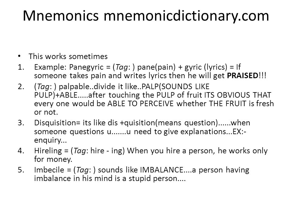Mnemonics mnemonicdictionary.com This works sometimes 1.Example: Panegyric = (Tag: ) pane(pain) + gyric (lyrics) = If someone takes pain and writes lyrics then he will get PRAISED!!.