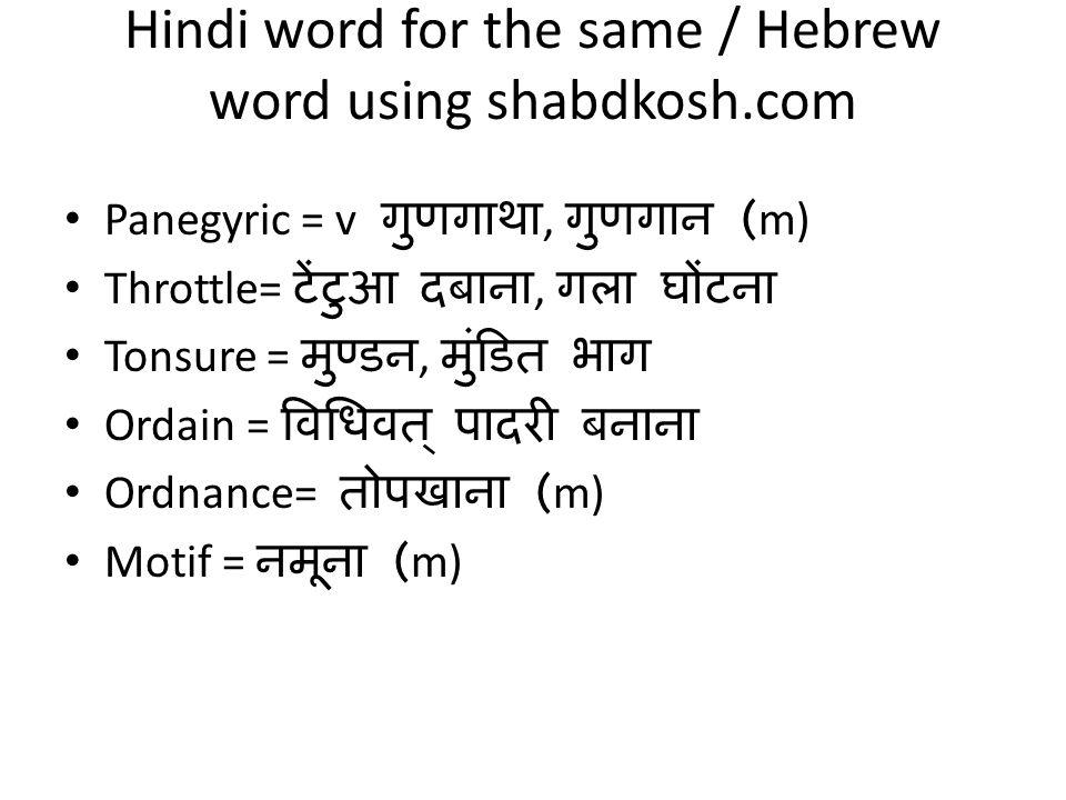 Hindi word for the same / Hebrew word using shabdkosh.com Panegyric = v गुणगाथा, गुणगान (m) Throttle= टेंटुआ दबाना, गला घोंटना Tonsure = मुण्डन, मुंडित भाग Ordain = विधिवत् पादरी बनाना Ordnance= तोपखाना (m) Motif = नमूना (m)
