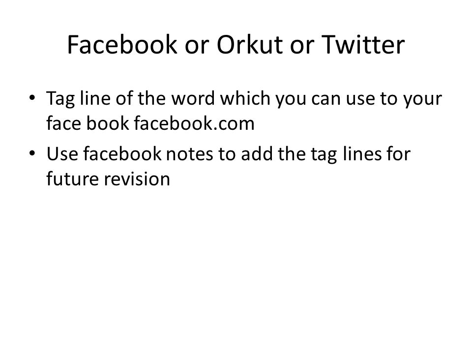 Facebook or Orkut or Twitter Tag line of the word which you can use to your face book facebook.com Use facebook notes to add the tag lines for future revision