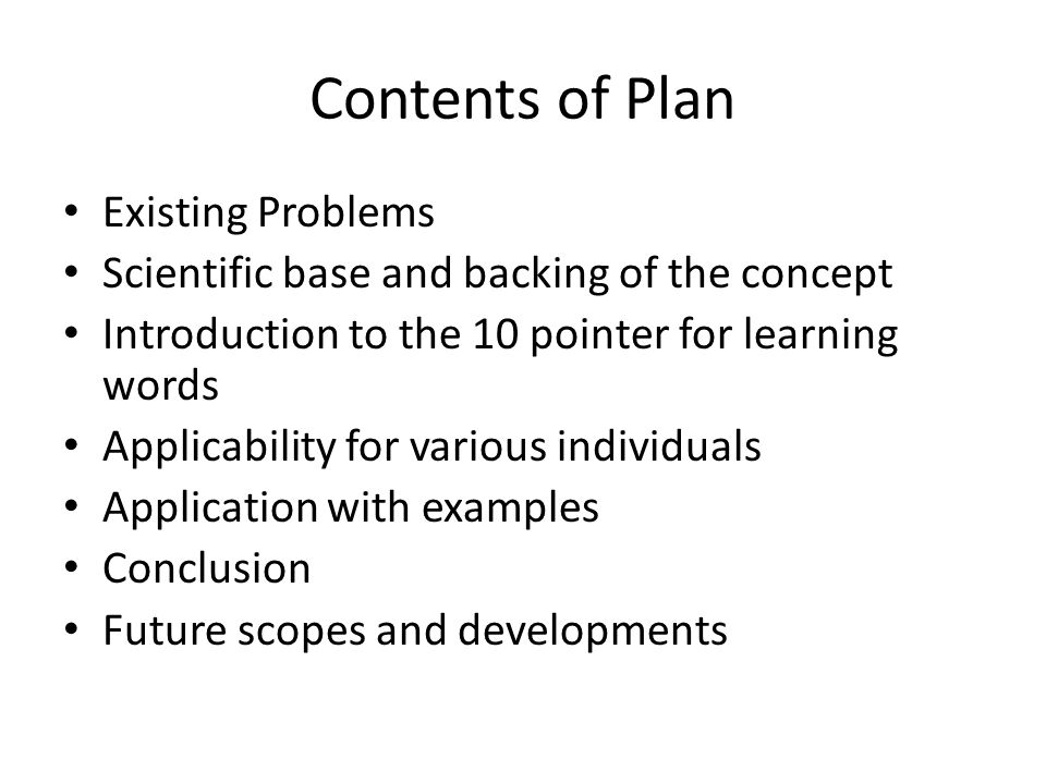 Contents of Plan Existing Problems Scientific base and backing of the concept Introduction to the 10 pointer for learning words Applicability for various individuals Application with examples Conclusion Future scopes and developments