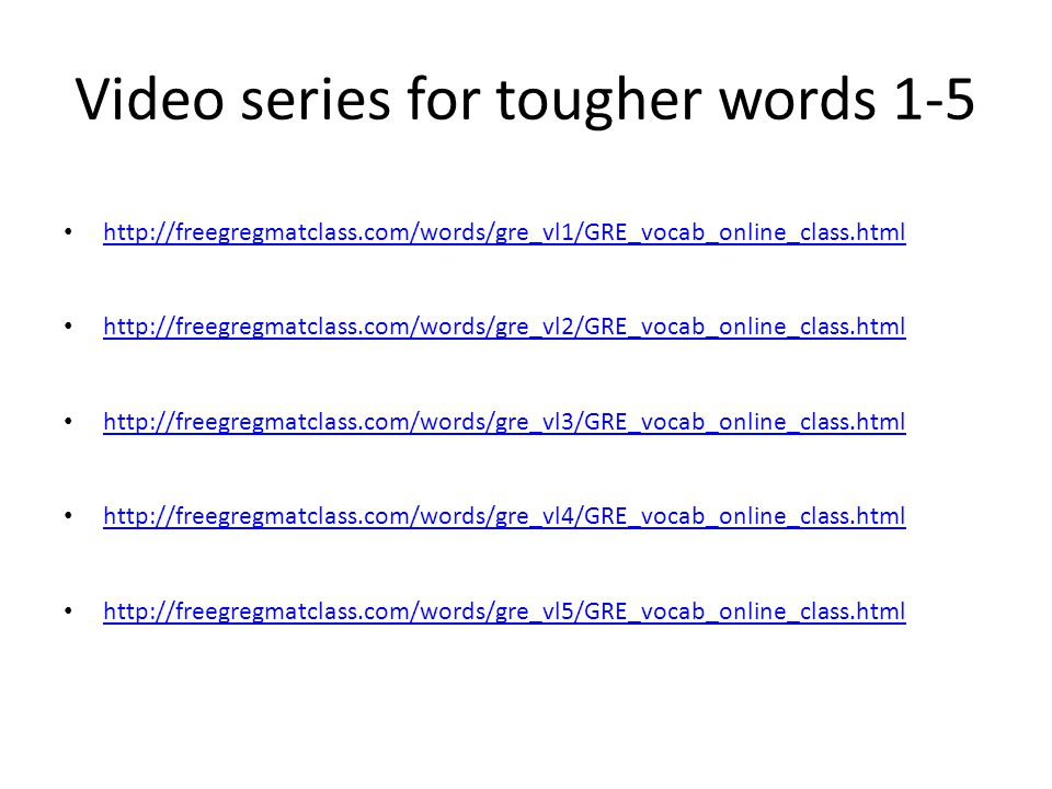 Video series for tougher words 1-5 http://freegregmatclass.com/words/gre_vl1/GRE_vocab_online_class.html http://freegregmatclass.com/words/gre_vl2/GRE_vocab_online_class.html http://freegregmatclass.com/words/gre_vl3/GRE_vocab_online_class.html http://freegregmatclass.com/words/gre_vl4/GRE_vocab_online_class.html http://freegregmatclass.com/words/gre_vl5/GRE_vocab_online_class.html