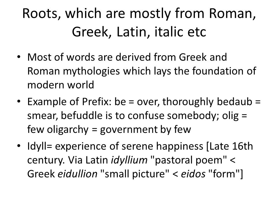 Roots, which are mostly from Roman, Greek, Latin, italic etc Most of words are derived from Greek and Roman mythologies which lays the foundation of modern world Example of Prefix: be = over, thoroughly bedaub = smear, befuddle is to confuse somebody; olig = few oligarchy = government by few Idyll= experience of serene happiness [Late 16th century.