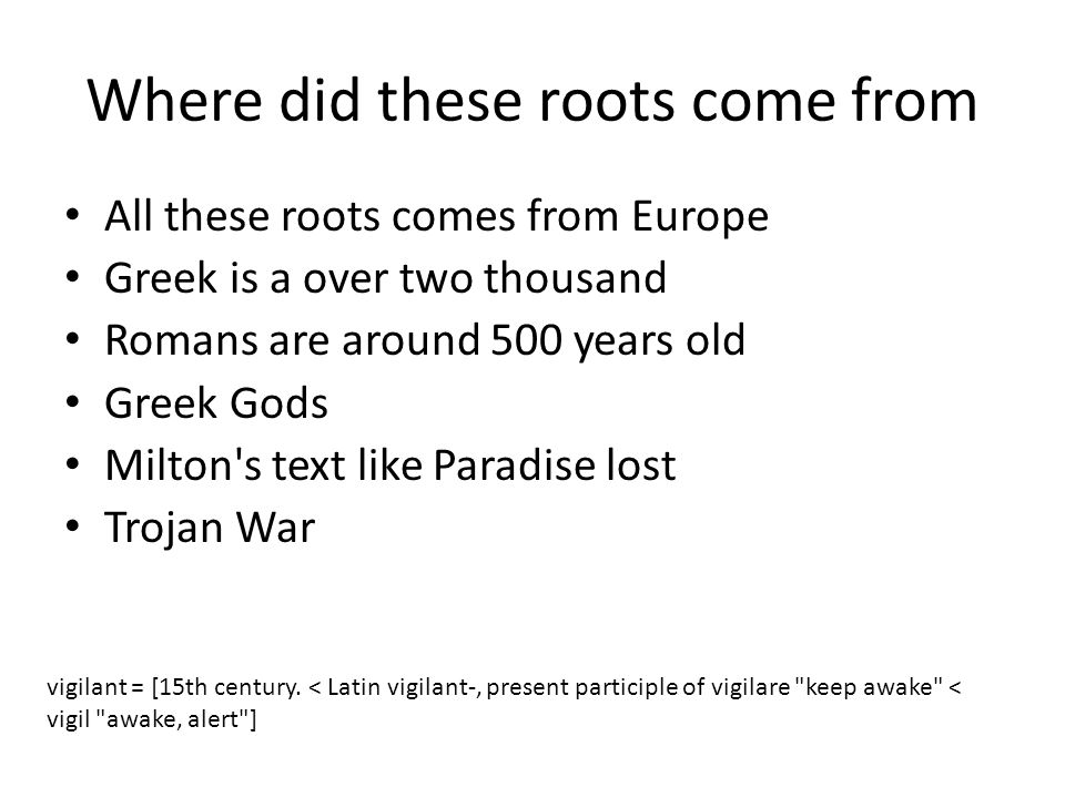 Where did these roots come from All these roots comes from Europe Greek is a over two thousand Romans are around 500 years old Greek Gods Milton s text like Paradise lost Trojan War vigilant = [15th century.