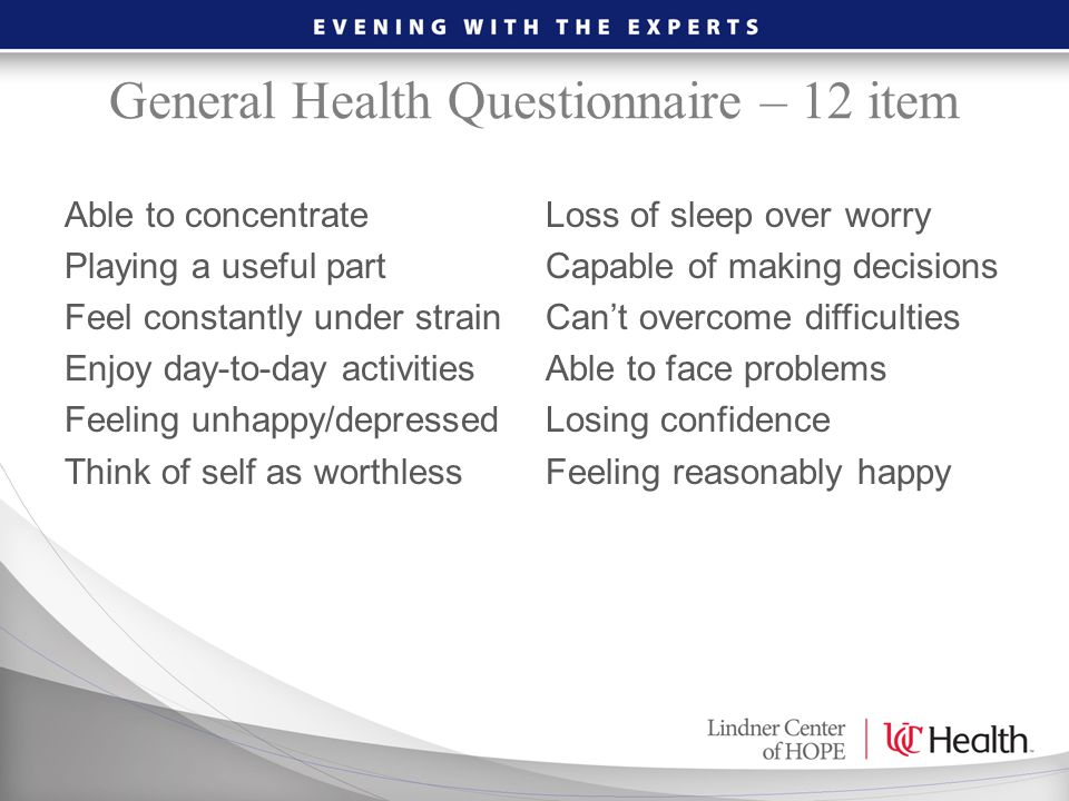General Health Questionnaire – 12 item Able to concentrateLoss of sleep over worry Playing a useful partCapable of making decisions Feel constantly un