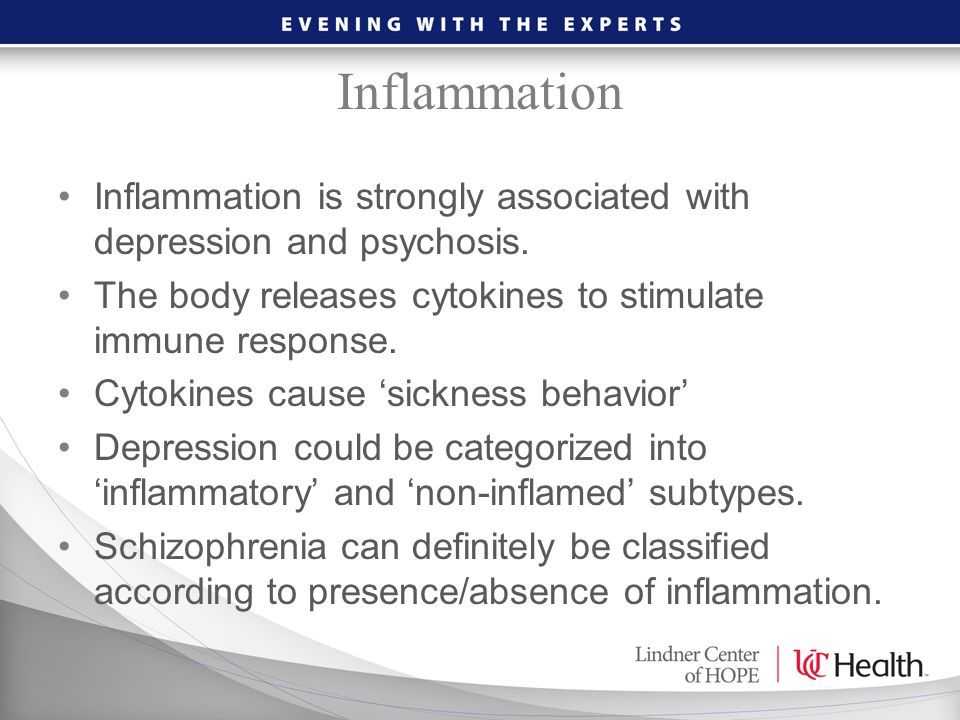 Inflammation is strongly associated with depression and psychosis. The body releases cytokines to stimulate immune response. Cytokines cause 'sickness