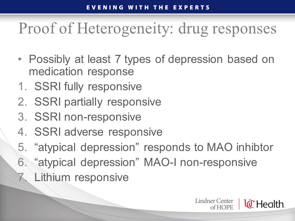 Proof of Heterogeneity: drug responses Possibly at least 7 types of depression based on medication response 1.SSRI fully responsive 2.SSRI partially r