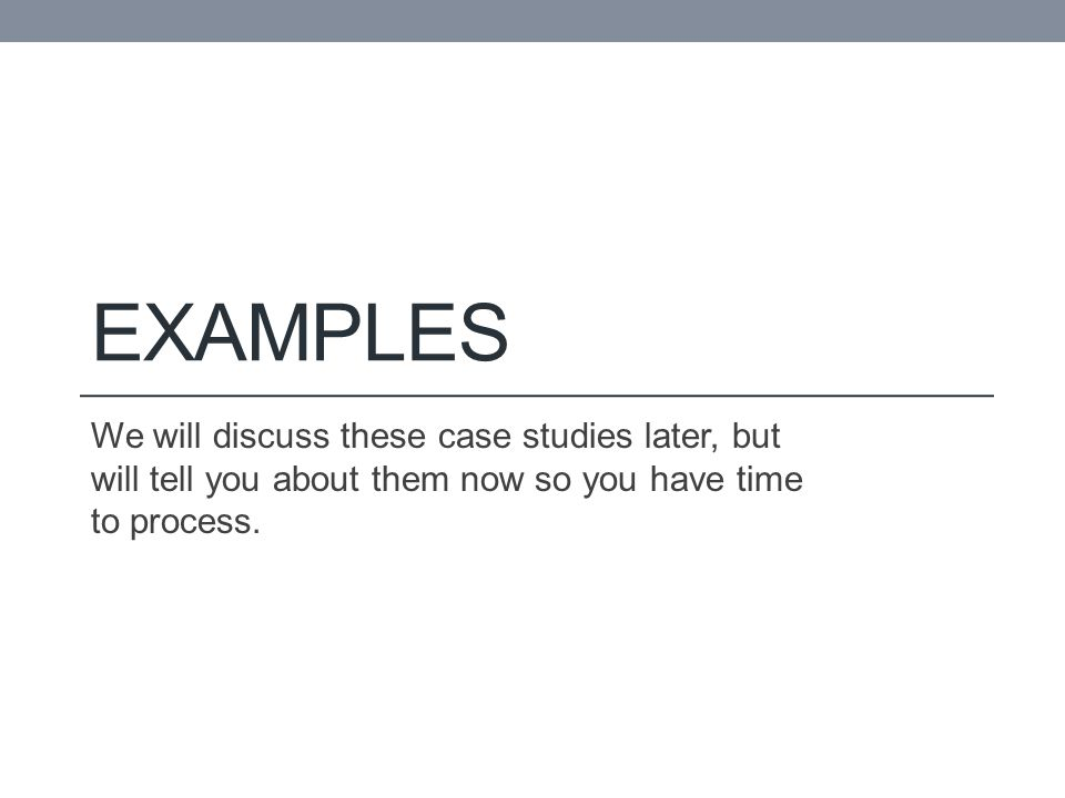 EXAMPLES We will discuss these case studies later, but will tell you about them now so you have time to process.