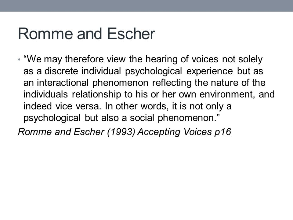 Romme and Escher We may therefore view the hearing of voices not solely as a discrete individual psychological experience but as an interactional phenomenon reflecting the nature of the individuals relationship to his or her own environment, and indeed vice versa.