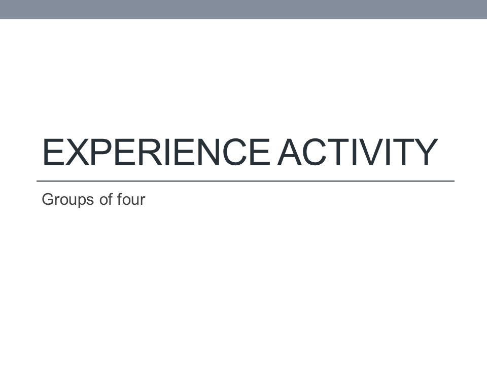 EXPERIENCE ACTIVITY Groups of four