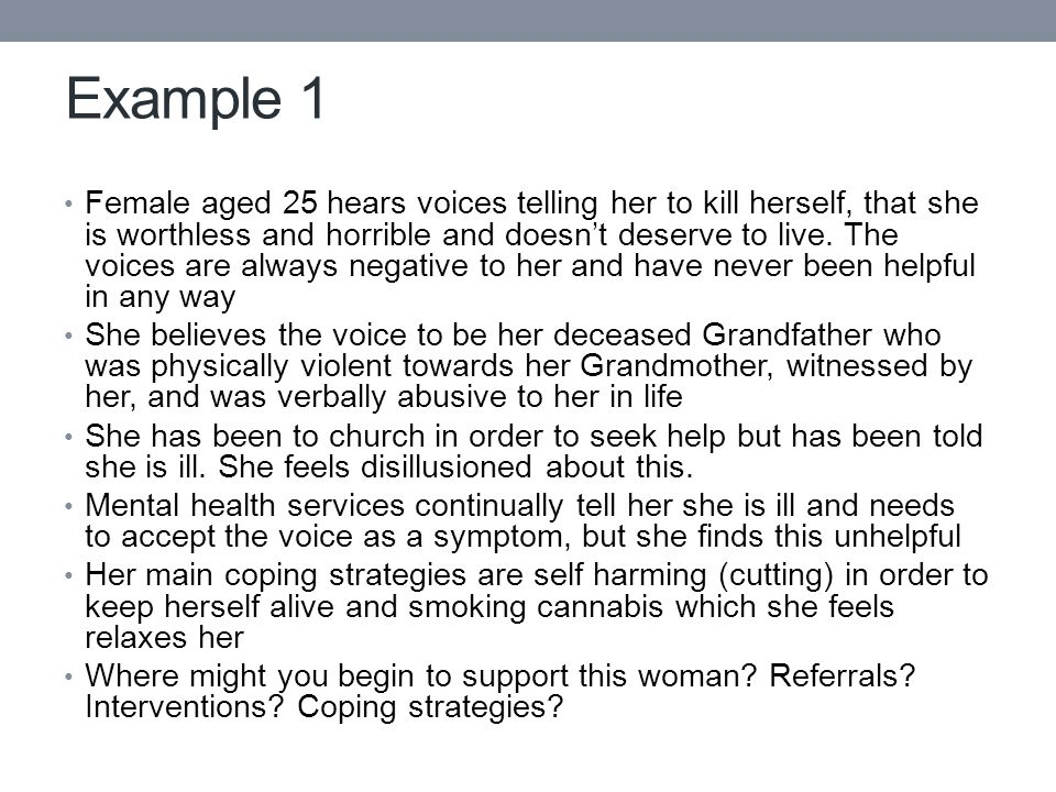 Example 1 Female aged 25 hears voices telling her to kill herself, that she is worthless and horrible and doesn't deserve to live.