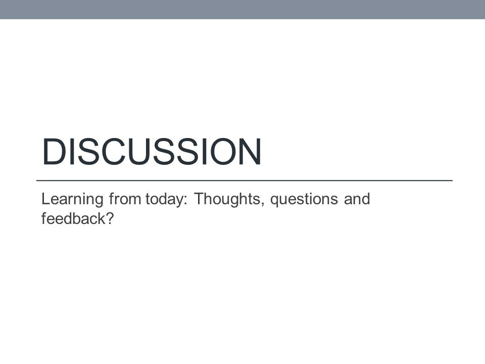 DISCUSSION Learning from today: Thoughts, questions and feedback?