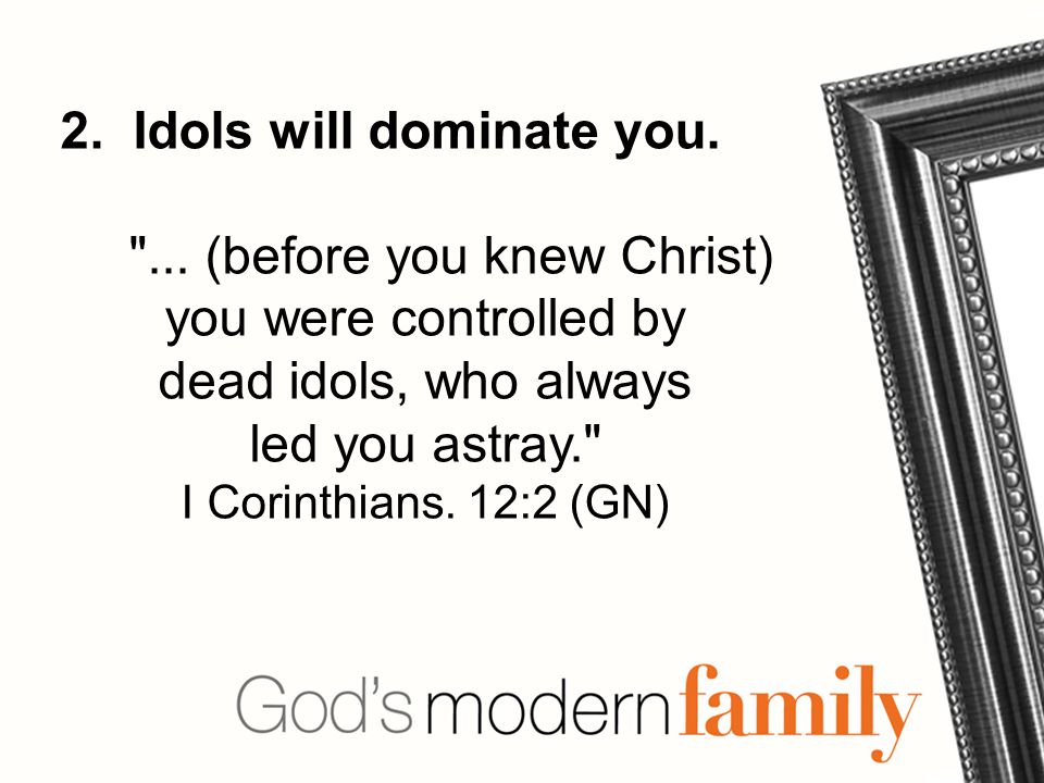 2. Idols will dominate you. ...