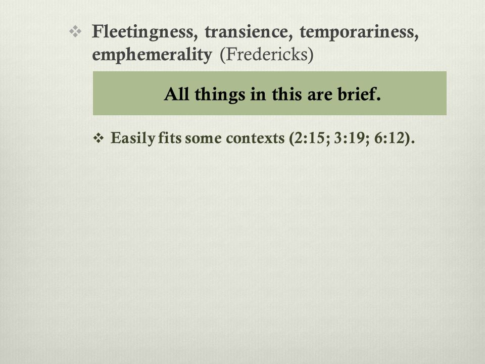  Fleetingness, transience, temporariness, emphemerality (Fredericks)  Easily fits some contexts (2:15; 3:19; 6:12).
