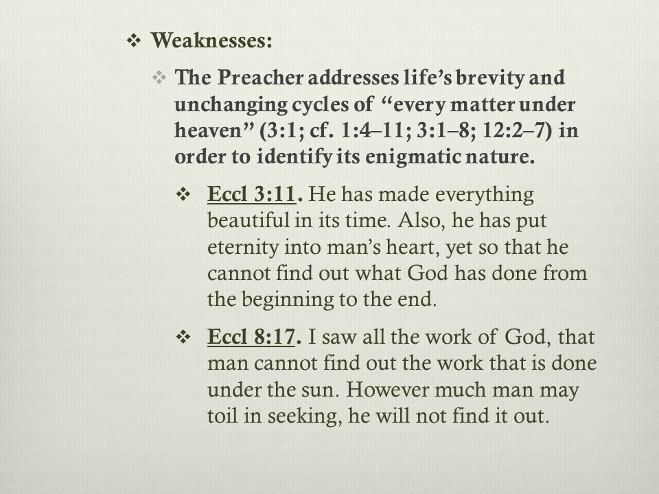  Weaknesses:  The Preacher addresses life's brevity and unchanging cycles of every matter under heaven (3:1; cf.