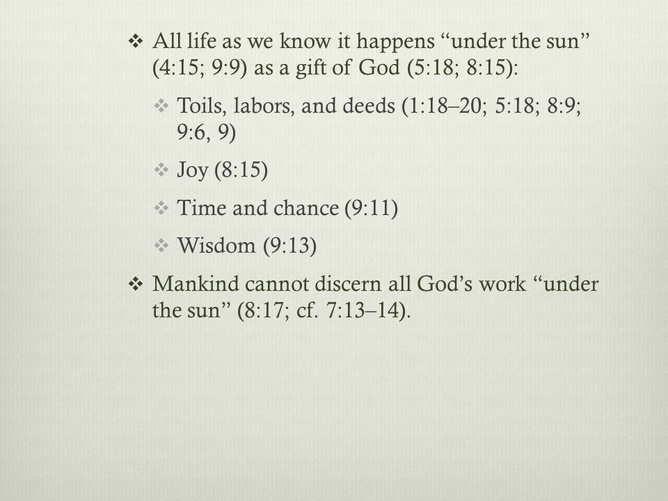  All life as we know it happens under the sun (4:15; 9:9) as a gift of God (5:18; 8:15):  Toils, labors, and deeds (1:18–20; 5:18; 8:9; 9:6, 9)  Joy (8:15)  Time and chance (9:11)  Wisdom (9:13)  Mankind cannot discern all God's work under the sun (8:17; cf.