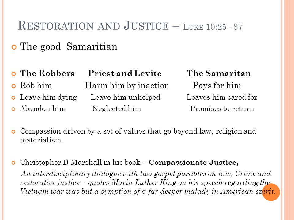 R ESTORATION AND J USTICE – L UKE 10:25 - 37 The good Samaritian The Robbers Priest and Levite The Samaritan Rob him Harm him by inaction Pays for him Leave him dying Leave him unhelped Leaves him cared for Abandon him Neglected him Promises to return Compassion driven by a set of values that go beyond law, religion and materialism.