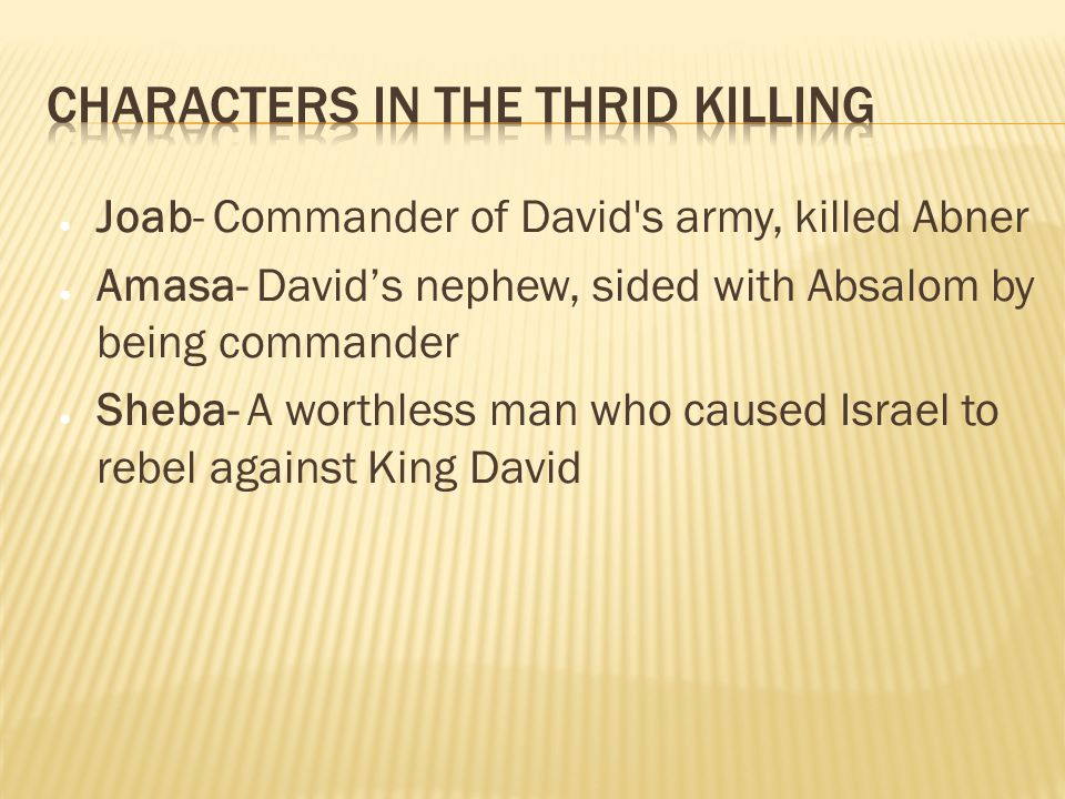 ● Joab- Commander of David s army, killed Abner ● Amasa- David's nephew, sided with Absalom by being commander ● Sheba- A worthless man who caused Israel to rebel against King David