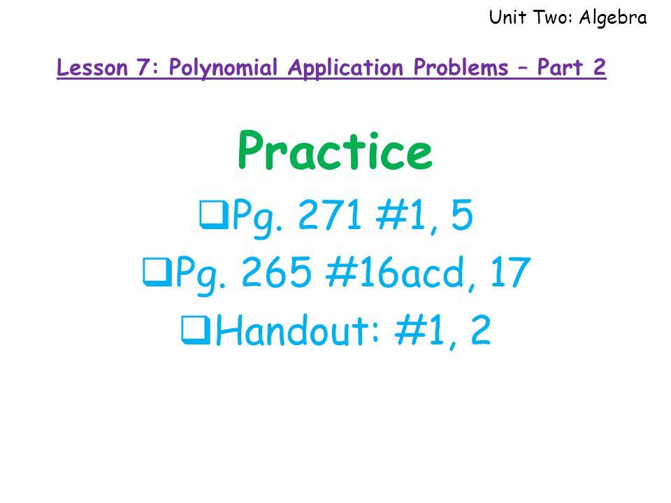 Practice  Pg. 271 #1, 5  Pg. 265 #16acd, 17  Handout: #1, 2 Unit Two: Algebra Lesson 7: Polynomial Application Problems – Part 2