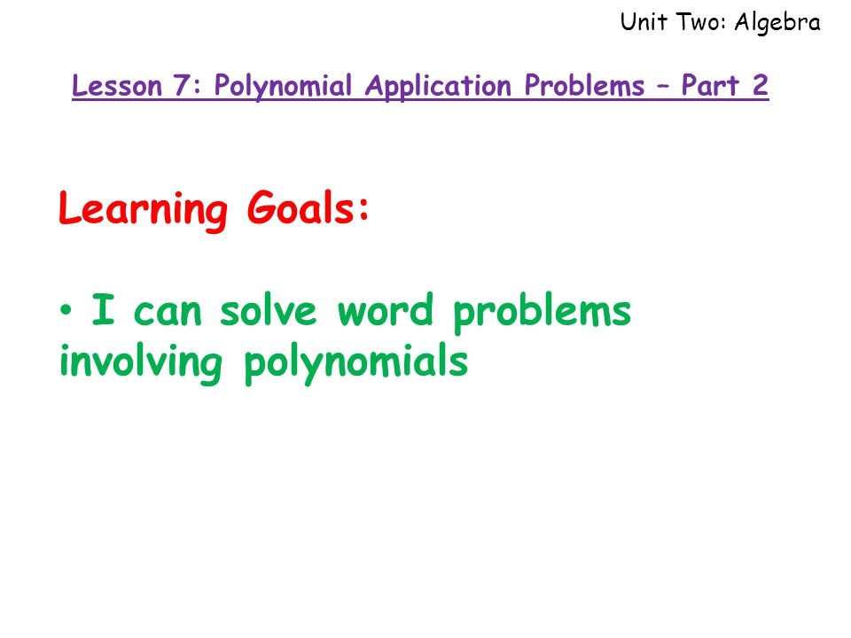 Unit Two: Algebra Learning Goals: I can solve word problems involving polynomials Lesson 7: Polynomial Application Problems – Part 2