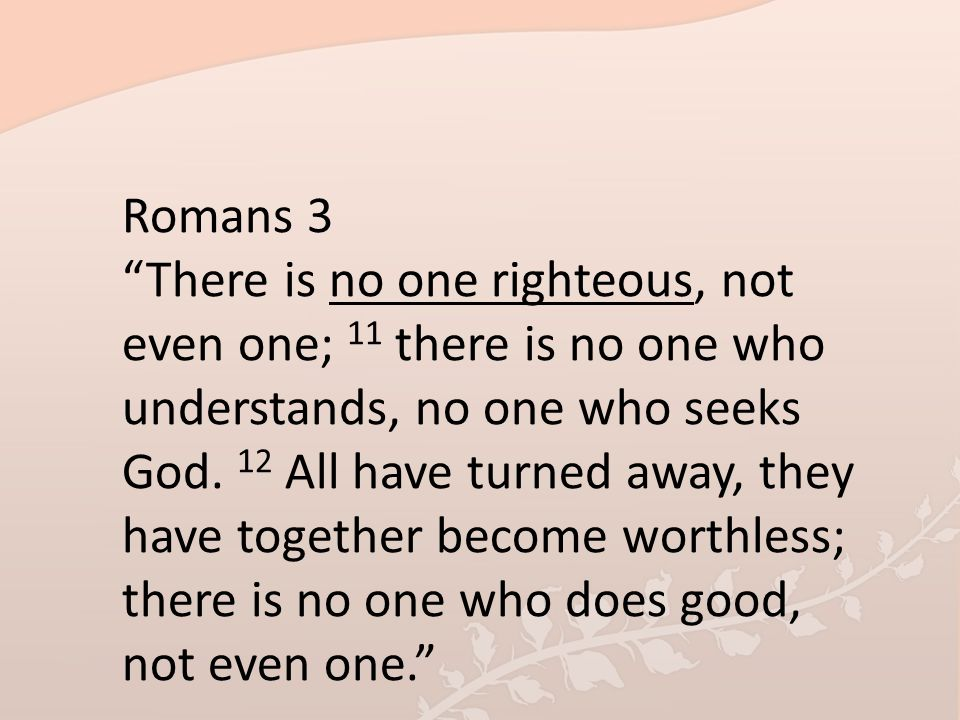 Romans 3 There is no one righteous, not even one; 11 there is no one who understands, no one who seeks God.