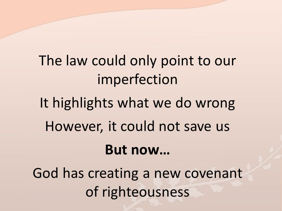 The law could only point to our imperfection It highlights what we do wrong However, it could not save us But now… God has creating a new covenant of righteousness