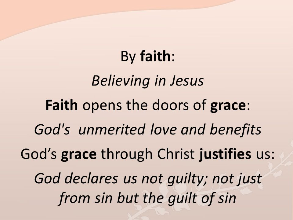 By faith: Believing in Jesus Faith opens the doors of grace: God's unmerited love and benefits God's grace through Christ justifies us: God declares u