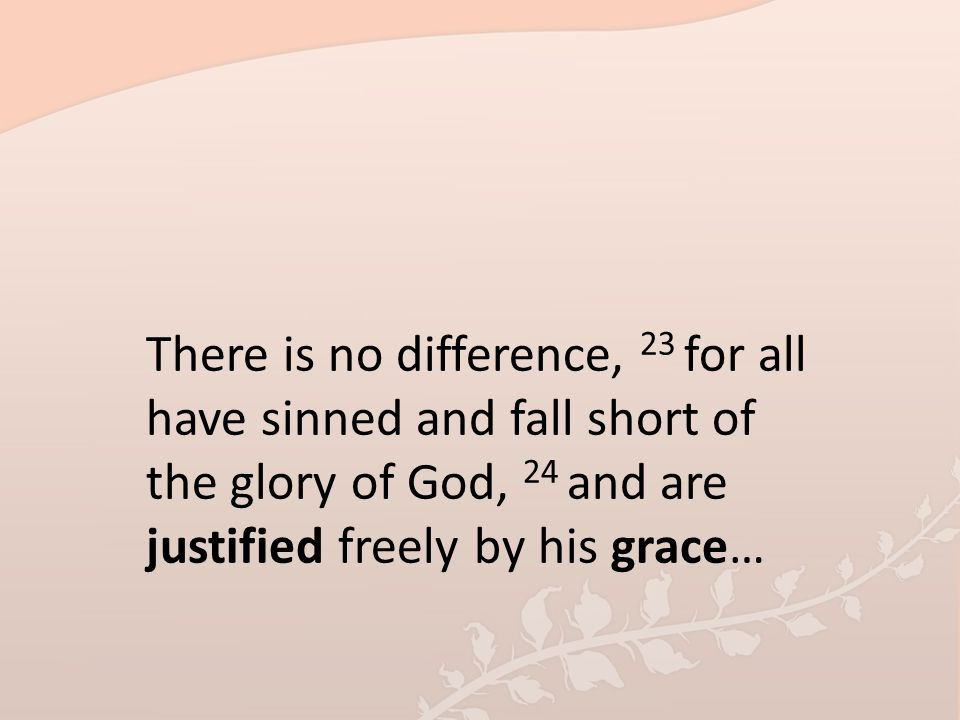 There is no difference, 23 for all have sinned and fall short of the glory of God, 24 and are justified freely by his grace…