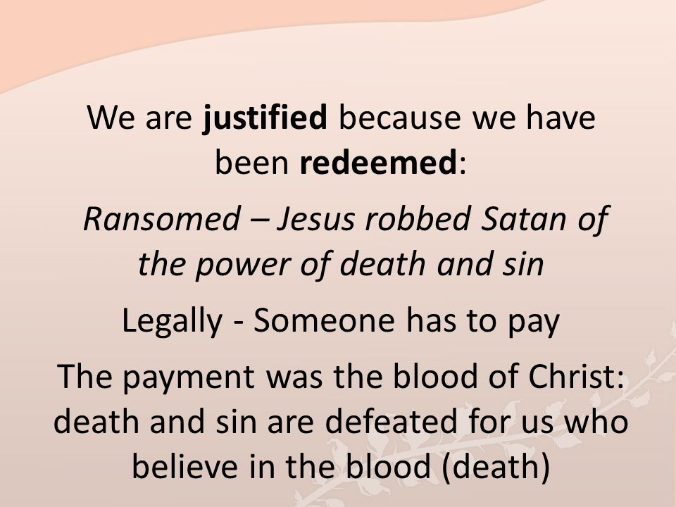 We are justified because we have been redeemed: Ransomed – Jesus robbed Satan of the power of death and sin Legally - Someone has to pay The payment was the blood of Christ: death and sin are defeated for us who believe in the blood (death)