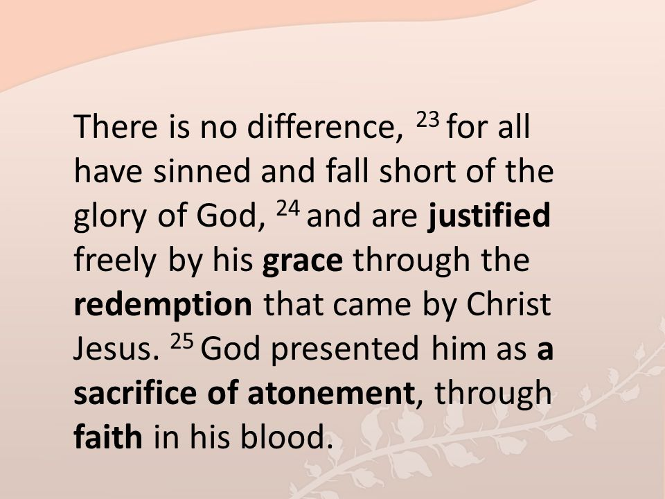 There is no difference, 23 for all have sinned and fall short of the glory of God, 24 and are justified freely by his grace through the redemption tha