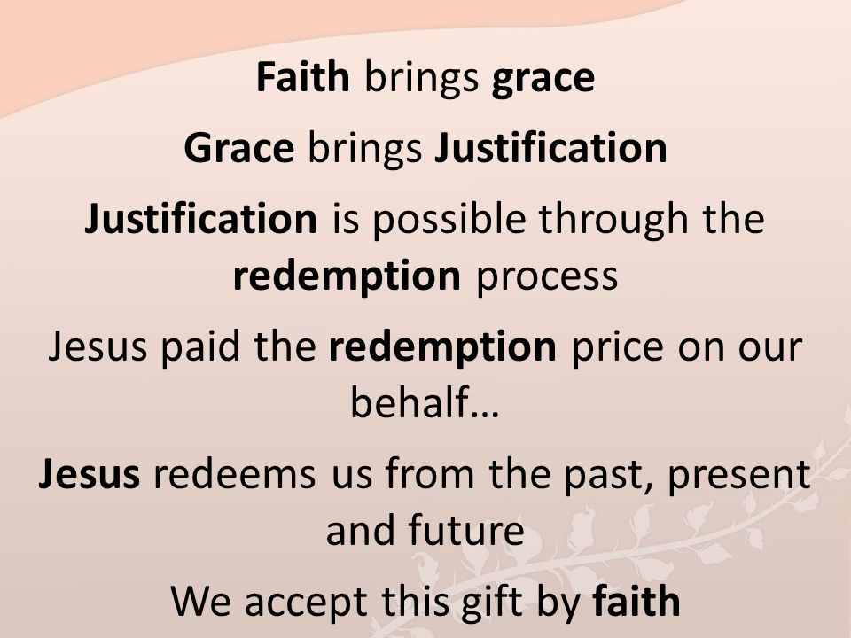 Faith brings grace Grace brings Justification Justification is possible through the redemption process Jesus paid the redemption price on our behalf…